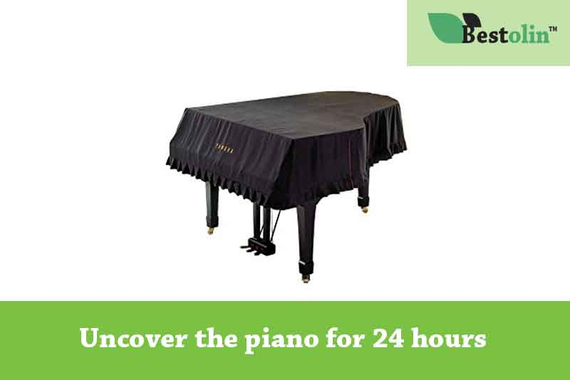 uncover the piano for at least 24 hours