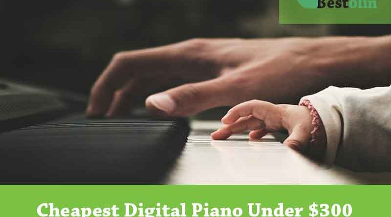 Cheapest Digital Piano Under $300 Reviews